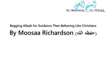 Begging Allaah for Guidance Then Behaving Like Christians – By Moosaa Richardson