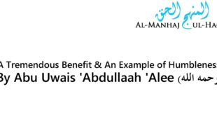 A Tremendous Benefit & An Example of Humbleness – By Abu Uwais 'Abdullah 'Alee